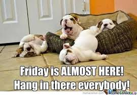 Almost Friday Meme - how i feel when its almost friday by rattlecage meme center