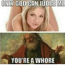 Funny Whore Memes - only cod can judge me you re a whore funny meme on me me