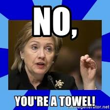 You Re A Towel Meme - no you re a towel hillary clinton meme generator