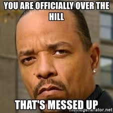 Over The Hill Meme - you are officially over the hill that s messed up ice t sex