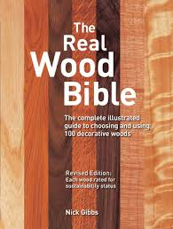 real wood the real wood bible the complete illustrated guide to choosing
