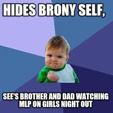Girls Night Out Meme - meme creator hides brony self see s brother and dad watching mlp