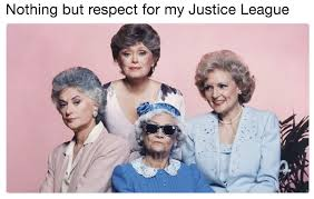 Golden Girls Memes - nothing but respect for the golden girls justice league know