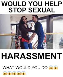 Sexual Harrassment Meme - would you help stop sexual harassment what would you do