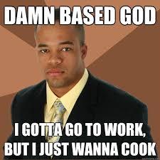 Based God Meme - damn based god i gotta go to work but i just wanna cook caption 3