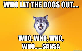 Who Let The Dogs Out Meme - who let the dogs out who who who who sansa courage