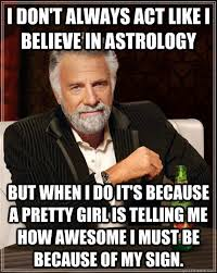 Astrology Meme - i don t always act like i believe in astrology but when i do it s