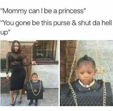 Shut The Hell Up Meme - dopl3r com memes mommy can i be a princess you gone be this