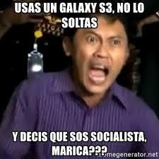 Sos Meme - usas un galaxy s3 no lo soltas y decis que sos socialista marica