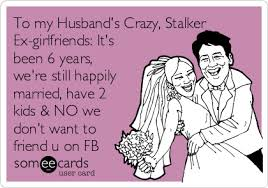 Stalker Ex Girlfriend Meme - to my husband s crazy stalker ex girlfriends it s been 6 years