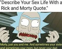 Sex Meme Quotes - describe your sex life with a rick and morty quote rickandmorty