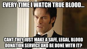 True Blood Meme - every time i watch true blood cant they just make a safe legal
