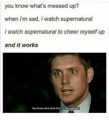 It Works Memes - you know what s messed up when i m sad i watch supernatural i watch