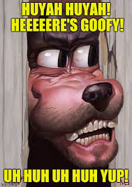 Uh Huh Meme - huyah huyah heeeeeres goofy uh huh uh huh yup