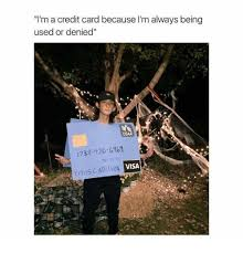 Credit Card Memes - i m a credit card because i m always being used or denied 1738 120