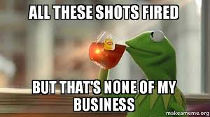 Shots Meme - all these shots fired but that s none of my business kermit