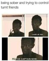 Turnt Meme - being sober and trying to control turnt friends look at me i m the