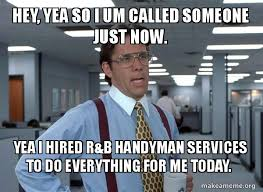 Handyman Meme - hey yea so i um called someone just now yea i hired r b handyman