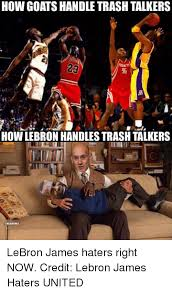 Lebron Hater Memes - how goatshandle trash talkers how lebron handlestrash talkers