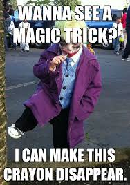 Magic Trick Meme - wanna see a magic trick i can make this crayon disappear joker