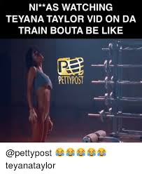 Teyana Taylor Meme - ni as watching teyana taylor vid on da train bouta be like