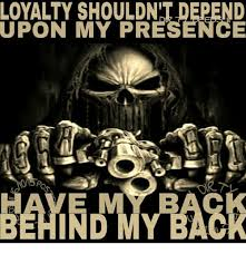 Loyalty Meme - loyalty shouldn t depend upon my presence behind my back meme on
