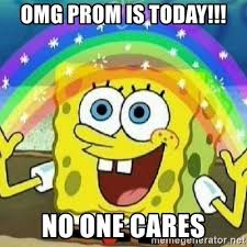 Omg No One Cares Meme - omg prom is today no one cares spongebob nobody cares