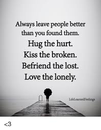 Lost Love Meme - always leave people better than you found them hug the hurt kiss