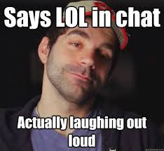 Laugh Out Loud Meme - says lol in chat actually laughing out loud bdoubleo quickmeme
