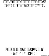 Meme Anal - anal work is better than pussy work is better than blow job is