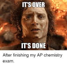 Quick Memes - its over it s done quick meme com after finishing my ap chemistry
