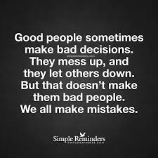 I Messed Up On The - good people sometimes make bad decisions good people sometimes make