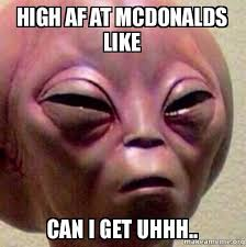 High Meme - high af at mcdonald s like can i get uhhh know your meme
