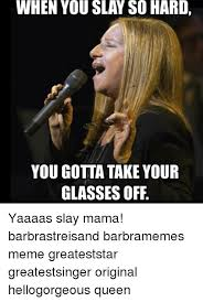 Barbra Streisand Meme - when you slay so hard you gotta take your glasses off yaaaas slay
