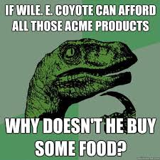 Wile E Coyote Meme - if wile e coyote can afford all those acme products why doesn t