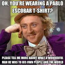 Pablo Escobar Memes - i saw a kid wearing a pablo escobar t shirt the other day as a