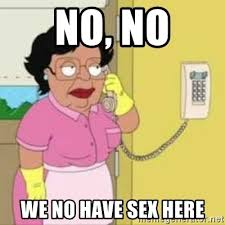Lack Of Sex Meme - no no we no have sex here family guy maid meme generator
