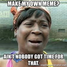 Make My Own Meme - make my own meme ain t nobody got time for that ain t nobody