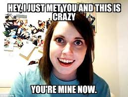 This Is Crazy Meme - overly attached girlfriend hey i just met you and this is crazy