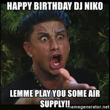 Niko And Meme - happy birthday dj niko lemme play you some air supply dj pauly d