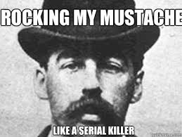 Serial Killer Memes - rocking my mustache like a serial killer serial killer mustache