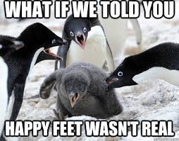 Happy Feet Meme - what if we told you happy feet wasn t real bully penguins
