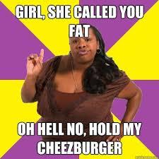 Fat Women Meme - fancy fat women meme girl she called you fat oh hell no hold my