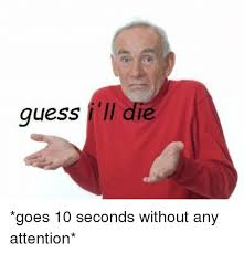 Meme Pictures Without Words - guess ill die goes 10 seconds without any attention guess meme