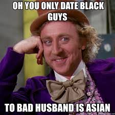 oh you only date black guys to bad husband is asian willy wonka
