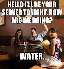 Funny Server Memes - hello i ll be your server tonight how are we doing water