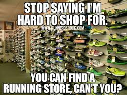 Funny Running Memes - stop saying i m hard to shop for yu can find a running store can t