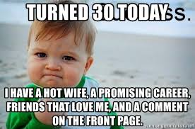 Hotwife Meme - turned 30 today i have a hot wife a promising career friends that