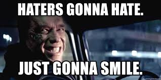 Haters Gonna Hate Meme Generator - haters gonna hate just gonna smile terminator fake smile