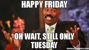 Happy Tuesday Meme - happy friday oh wait still only tuesday humor pinterest